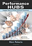 Performance Hubs: Engaging Teams in Focused Continuous Improvement by Marc Roberts (2011-10-20)
