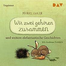 Wir zwei gehören zusammen und weitere elefantastische Geschichten Hörbuch von Michael Engler Gesprochen von: Andreas Fröhlich