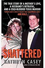 Shattered: The True Story of a Mother's Love, a Husband's Betrayal, and a Cold-Blooded Texas Murder Mass Market Paperback