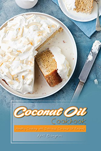 Coconut Oil Cookbook: Healthy Cooking with Delicious Coconut Oil Recipes