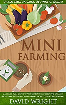 Mini Farming: Urban Mini Farming Beginners Guide! - Backyard Farm Growing And Gardening For Natural Organic Foods, Self Sufficiency And Reliance, Homesteading, ... Growing & Gardening, Grow Fruit Indoors) by [Wright, David]