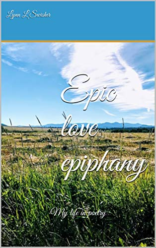 Epic love epiphany: My life in poetry by [Swisher, Lynn L]