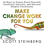 Make Change Work for You: 10 Ways to Future-Proof Yourself, Fearlessly Innovate, and Succeed Despite Uncertainty | Scott Steinberg