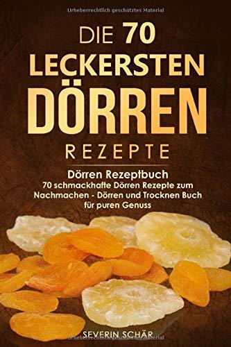 Die 70 leckersten Dörren Rezepte: Dörren Rezeptbuch - 70 schmackhafte Dörren Rezepte zum Nachmachen - Dörren und Trocknen Buch für puren Genuss