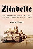 Zitadelle: The German Offensive Against the Kursk Salient 4-17 July 1943