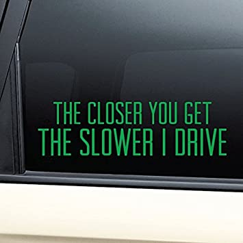 "/""The Closer You Get The Slower I Drive/"" Vinyl Decal Sticker Car Window Bumper"