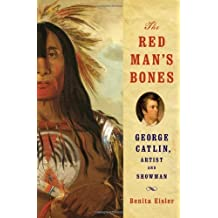 The Red Man's Bones: George Catlin, Artist and Showman by Benita Eisler (2013-07-22)