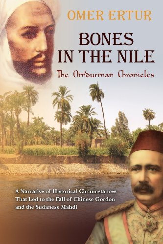 BONES IN THE NILE: The Omdurman Chronicles: A Narrative of Historical Circumstances That Led to the Fall of Chinese Gordon and the Sudanese Mahdi