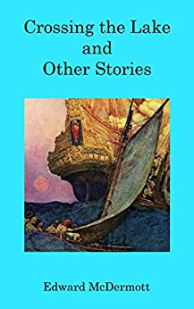 Crossing the Lake and Other Stories by [McDermott, Edward]