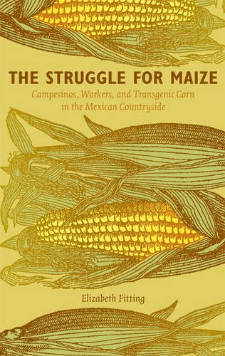 Download The Struggle for Maize: Campesinos, Workers, and Transgenic Corn in the Mexican Countryside ebook