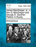 James MacGregor, Jr. , V. Ann G. MacGregor and George D. Gardner. Petition in Equity, Anonymous, 1275109373