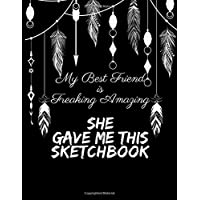 My Best Friend is Freaking Amazing She Gave Me This Sketchbook: Perfect Gift for Best Friend - Gift Idea for Boho Friend - Sketch Book for Drawing, Doodling, Sketching, Designing & Journaling - 8.5x11 (110 Blank Pages)