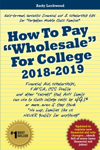 """How To Pay """"Wholesale"""" For College 2018-2019: Financial Aid, Scholarships, FAFSA, CSS Profile and other """"secrets"""" that ANY family can use to slash ... families like us NEVER qualify for anything!"""