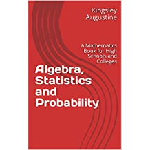 Algebra, Statistics and Probability: A Mathematics Book for High Schools and Colleges