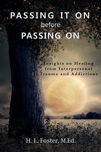 PASSING IT ON before PASSING ON: Insights on Healing from Interpersonal Trauma and Addictions by [Foster, H. L.]