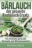 Baerlauch der gesunde Knoblauch-Ersatz: 45 einfache gesunde Rezepte und Wissenswertes über den Bärlauch