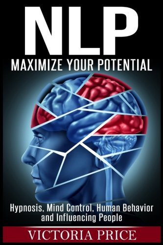 Nlp: Maximize Your Potential- Hypnosis, Mind Control, Human Behavior and Influencing People by CreateSpace Independent Publishing Platform