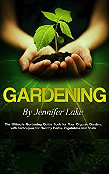 Gardening: The Ultimate Gardening Guide Book for Your Organic Garden, with Techniques for Healthy Herbs, Vegetables and Fruits (Gardening, Gardening Books, ... Gardening Tips, Gardening For Beginners) by [Lake, Jennifer]