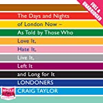 Londoners: The Days and Nights of London Now - As Told by Those Who Love It, Hate It, Live It, Left It, and Long for It | Craig Taylor