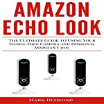 Amazon Echo Look: The Ultimate Guide to Using Your Hands-Free Camera and Personal Assistant 2017 | Mark Diamond
