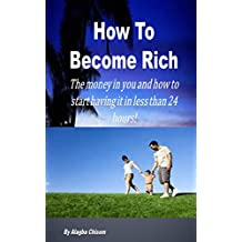 How To Become Rich: The money in you and how to start having it in less than 24 hours!