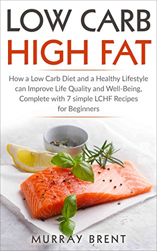Low Carb High Fat: How a Low Carb Diet and a Healthy Lifestyle can Improve Life Quality and Well-Being, Complete with 7 Simple LCHF Recipes for Beginners (LCHF, Low Carb, Diet, Hea
