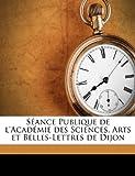 Séance Publique de L'Académie des Sciences, Arts et Belles-Lettres de Dijon, Arts Et Belles L. Acadmie Des Sciences, 1149859202