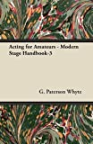 Acting for Amateurs - Modern Stage Handbook-3, G. Paterson Whyte, 1447442660
