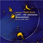 Licht - ein atomares Bewusstsein. Meditation | Yashi Kunz