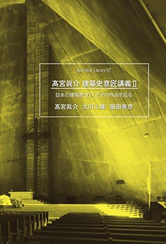 高宮眞介 建築史意匠講義2 ―日本の建築家20人とその作品を巡る― (アーキシップ叢書02)