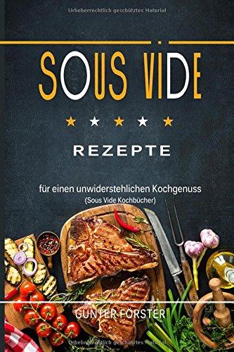Sous Vide Rezepte für einen unwiderstehlichen Kochgenuss (Sous Vide Kochbücher)