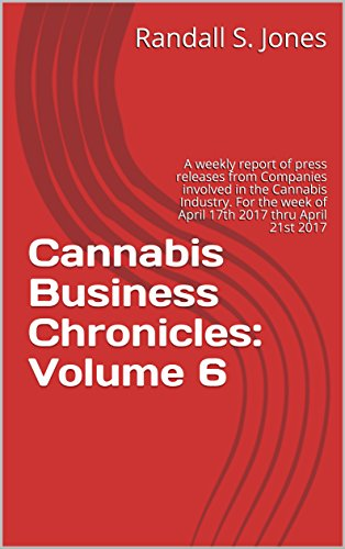 51UUTaNaxzL - Cannabis Business Chronicles: Volume 6: A weekly report of press releases from Companies involved in the Cannabis Industry. For the week of April 17th 2017 thru April 21st 2017