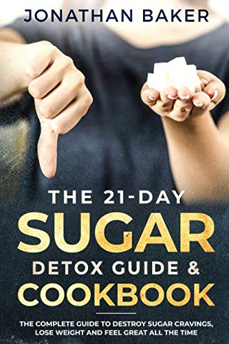 The 21-Day Sugar Detox Guide & Cookbook: The Complete Guide To Destroy Sugar Cravings, Lose Weight And Feel Great All The Time by Jonathan Baker