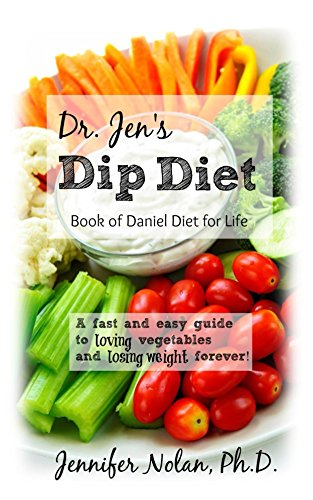 Dr. Jen's Dip Diet: Book of Daniel Diet for Life: A fast and easy guide to loving vegetables and losing weight forever.