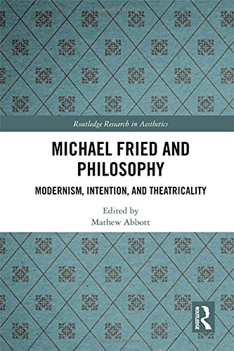 Michael Fried and Philosophy: Modernism, Intention, and Theatricality (Routledge Research in Aesthetics)