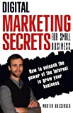 Download Digital Marketing Secrets For Small Business: How to unleash the power of the Internet to grow your business. in PDF ePUB Free Online