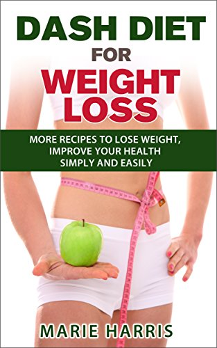 DASH Diet for Weight Loss: More Recipes to Lose Weight, Improve Your Health Simply and Easily