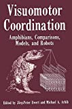 Visuomotor Coordination : Amphibians, Comparisons, Models, and Robots, Ewert, Jorg-Peter and Arbib, Michael A., 1489908994
