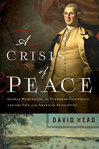 A Crisis of Peace: George Washington, the Newburgh Conspiracy, and the Fate of the American Revolution (Peace Head)