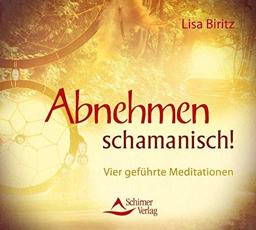 Abnehmen schamanisch!: Vier geführte Meditationen