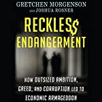 Reckless Endangerment: How Outsized Ambition, Greed, and Corruption Led to Economic Armageddon | Gretchen Morgenson,Joshua Rosner