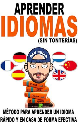 Aprender idiomas (sin tonterías): Método para aprender un idioma rápido y en casa de forma efectiva (Spanish Edition)