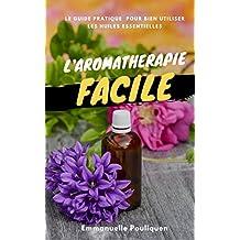 L'aromathérapie facile : Le guide pratique pour bien utiliser les huiles essentielles (French Edition)