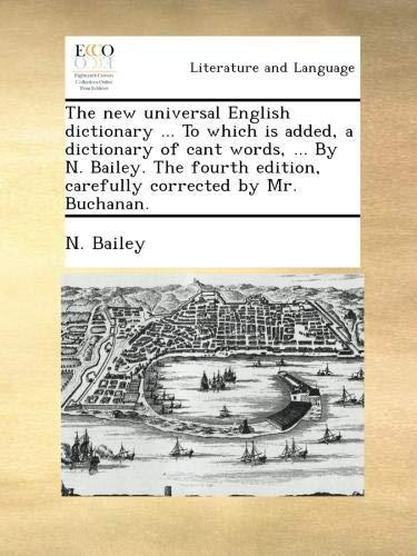Read Online The new universal English dictionary ... To which is added, a dictionary of cant words, ... By N. Bailey. The fourth edition, carefully corrected by Mr. Buchanan. pdf epub