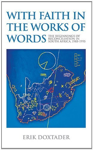 With Faith in the Works of Words: The Beginnings of Reconciliation in South Africa, 1985?1995 by Erik Doxtader (Cool Words Beginning With E)