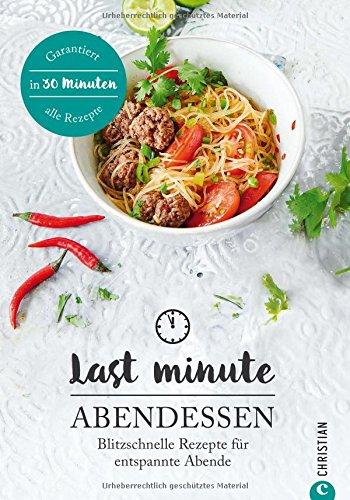 Kochbuch Abendessen: Last Minute Abendessen. Blitzschnelle Rezepte für entspannte Abende. Die tägliche Feierabendküche. Abendessen in nur 30 Minuten.