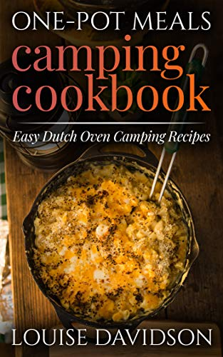 One-Pot Meals - Camping Cookbook -  Easy Dutch Oven Camping Recipes: Including Camping Recipes for Breakfast, Soup, Stew, Chili, Bean, Rice, Pasta, Dessert, and More (Campsite Cooking 12) by Louise Davidson