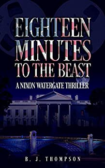 Eighteen Minutes to the Beast: A Nixon Watergate Thriller by [Thompson, B. J.]