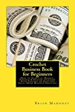 Crochet Business Book for Beginners: How to Start-up, Market, Finance & Stitche together Your Crochet or Knitting Small Home Business Fortune!
