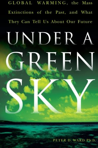 Under A Green Sky  Global Warming  The Mass Extinctions Of The Past  And What They Can Tell Us About Our Future